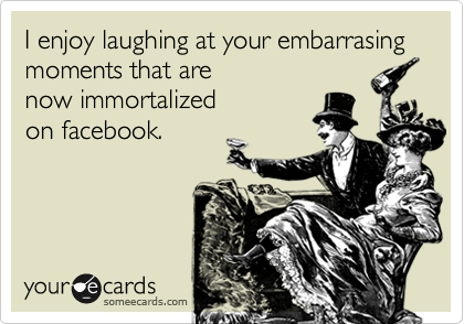 I enjoy laughing at your embarrasing moments that are now immortalized on facebook.