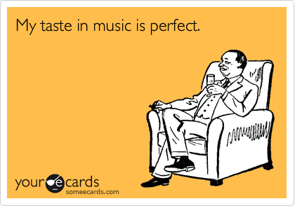 My taste in music is perfect.