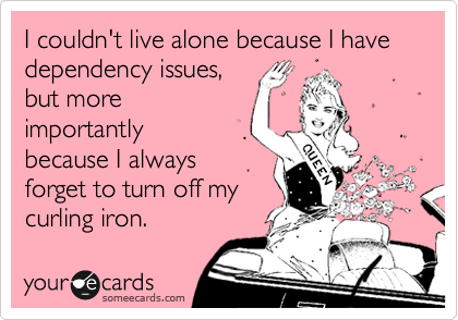 I couldn't live alone because I have dependency issues, but more importantly   because I always forget to turn off my curling iron.