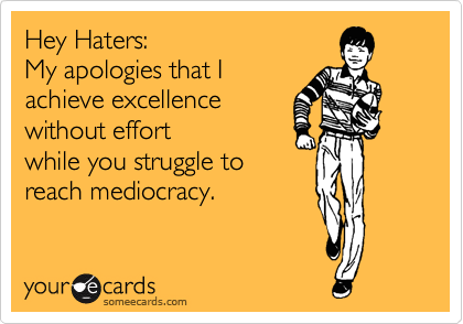Hey Haters: My apologies that I achieve excellence  without effort while you struggle to  reach mediocracy.