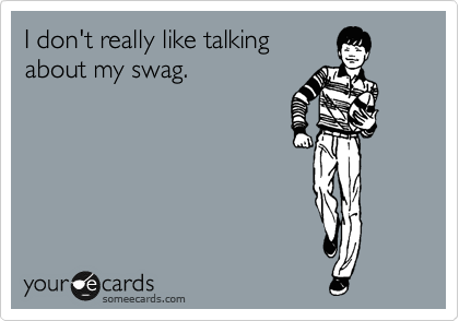 I don't really like talking about my swag.