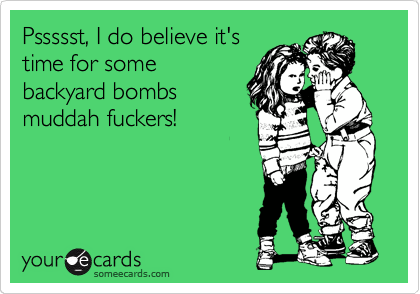 Pssssst, I do believe it's time for some backyard bombs muddah fuckers!