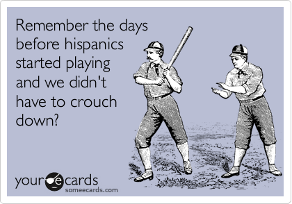 Remember the days before hispanics started playing and we didn't have to crouch down?
