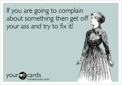 If you are going to complain about something then get off your ass and try to fix it!