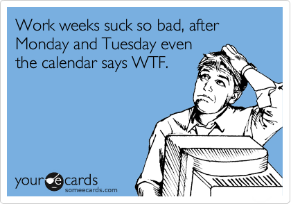Work weeks suck so bad, after Monday and Tuesday even the calendar says WTF.