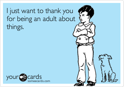 I just want to thank you  for being an adult about things.