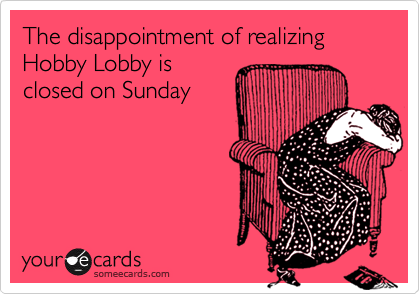 The disappointment of realizing Hobby Lobby is closed on Sunday