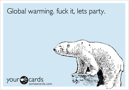 Global warming. fuck it, lets party.