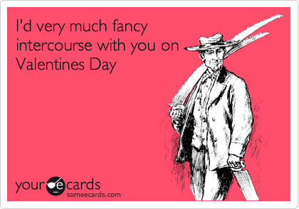 I'd very much fancy intercourse with you on Valentines Day