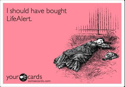 I should have bought LifeAlert.