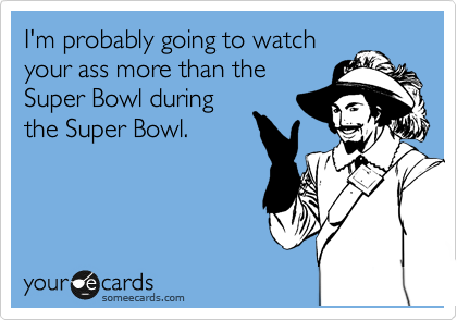 I'm probably going to watch your ass more than the Super Bowl during the Super Bowl.