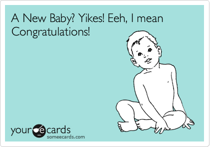 A New Baby? Yikes! Eeh, I mean Congratulations!