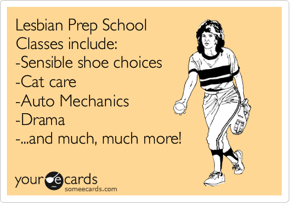 Lesbian Prep School Classes include: -Sensible shoe choices -Cat care -Auto Mechanics -Drama -...and much, much more!