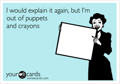 I would explain it again, but I'm out of puppets and crayons