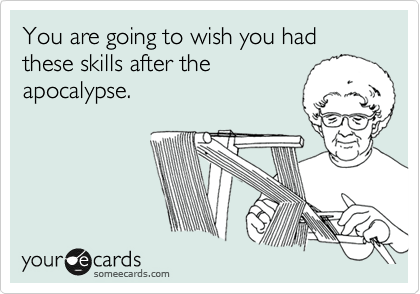 You are going to wish you had these skills after the apocalypse.