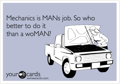Mechanics is MANs job. So who better to do it than a woMAN?