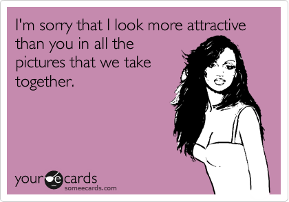I'm sorry that I look more attractive than you in all the pictures that we take together.
