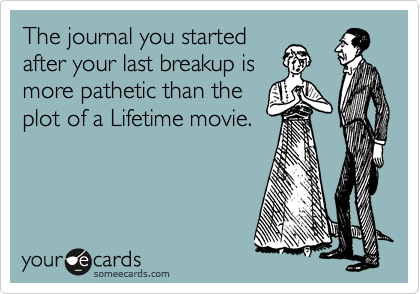 The journal you started after your last breakup is more pathetic than the plot of a Lifetime movie.