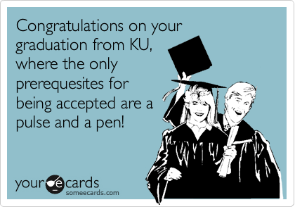 Congratulations on your graduation from KU, where the only prerequesites for being accepted are a pulse and a pen!