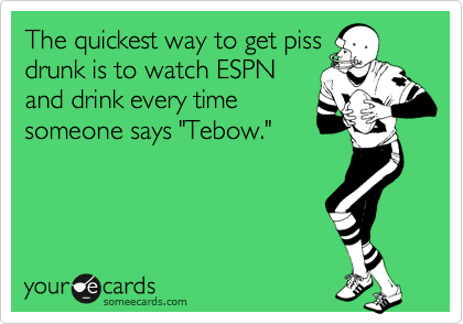 """The quickest way to get piss drunk is to watch ESPN and drink every time someone says """"Tebow."""""""