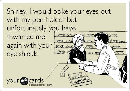 Shirley, I would poke your eyes out with my pen holder but unfortunately you have thwarted me again with your eye shields