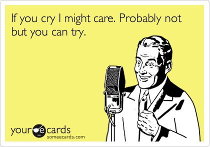 If you cry I might care. Probably not but you can try.