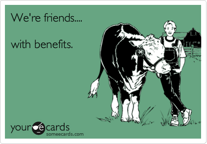We're friends....  with benefits.
