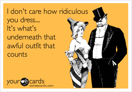 I don't care how ridiculous you dress.... It's what's underneath that awful outfit that counts