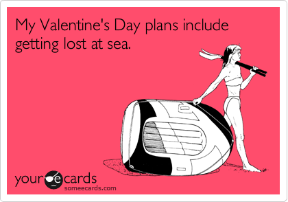 My Valentine's Day plans include getting lost at sea.