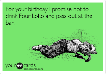 For your birthday I promise not to drink Four Loko and pass out at the bar.