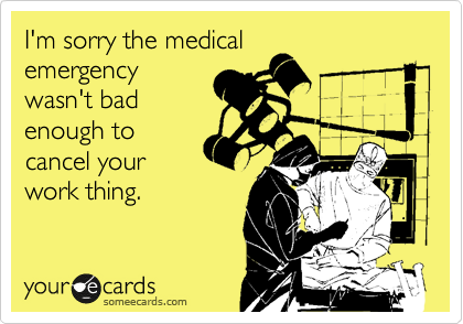 I'm sorry the medical emergency wasn't bad enough to cancel your work thing.