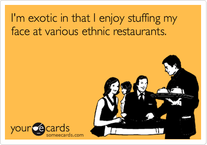 I'm exotic in that I enjoy stuffing my face at various ethnic restaurants.