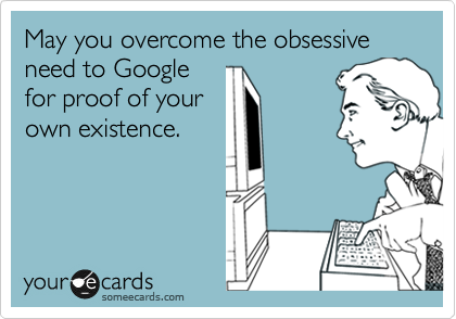 May you overcome the obsessive need to Google for proof of your own existence.