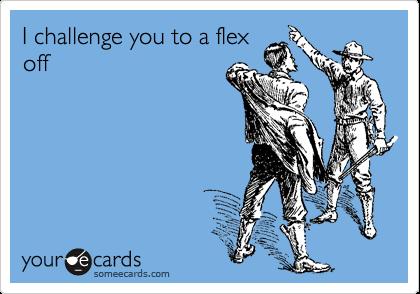 I challenge you to a flex off