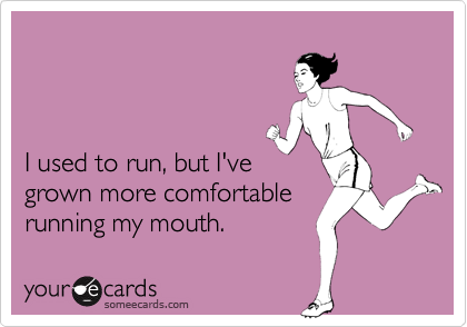 I used to run, but I've grown more comfortable running my mouth.