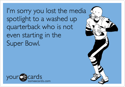 I'm sorry you lost the media spotlight to a washed up quarterback who is not  even starting in the  Super Bowl.