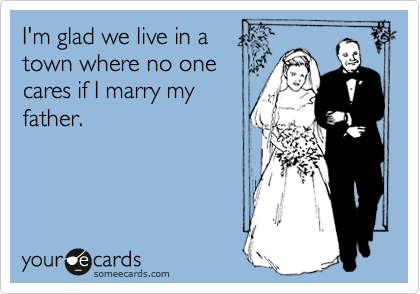 I'm glad we live in a  town where no one cares if I marry my father.