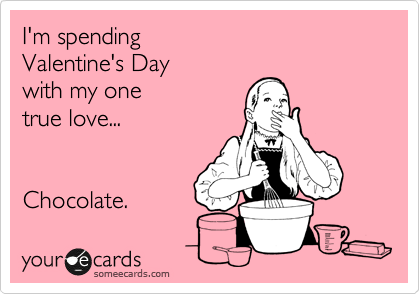 I'm spending   Valentine's Day   with my one  true love...   Chocolate.