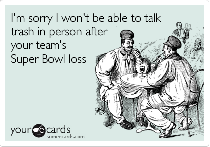 I'm sorry I won't be able to talk trash in person after your team's Super Bowl loss