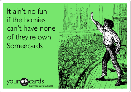 It ain't no fun if the homies can't have none of they're own Someecards
