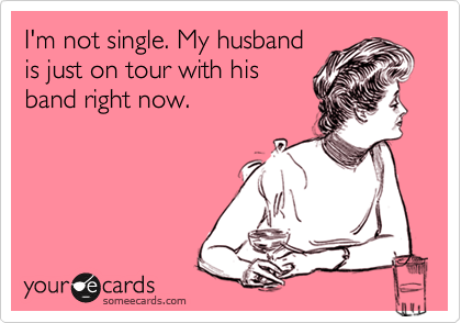 I'm not single. My husband is just on tour with his band right now.