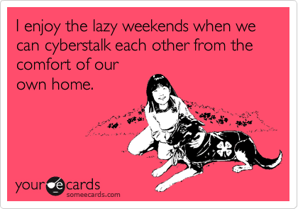 I enjoy the lazy weekends when we can cyberstalk each other from the comfort of our own home.
