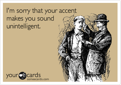 I'm sorry that your accent makes you sound unintelligent.