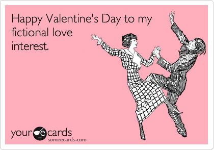 Happy Valentine's Day to my fictional love interest.