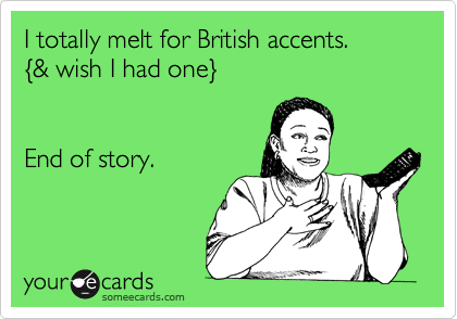 I totally melt for British accents. %7B& wish I had one%7D End of story.