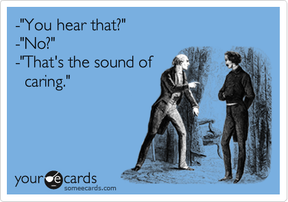 """-""""You hear that?"""" -""""No?"""" -""""That's the sound of    caring."""""""
