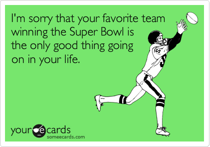 I'm sorry that your favorite team winning the Super Bowl is the only good thing going on in your life.