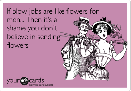 If blow jobs are like flowers for men... Then it's a shame you don't believe in sending flowers.