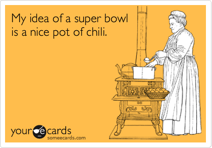My idea of a super bowl  is a nice pot of chili.