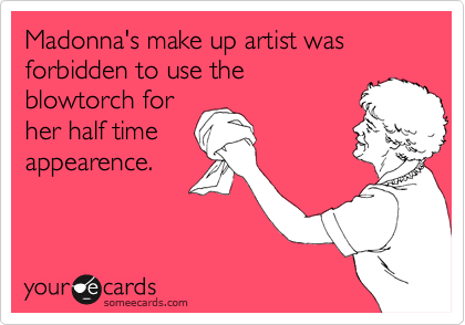 Madonna's make up artist was forbidden to use the blowtorch for her half time appearence.